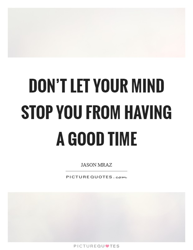 Don't let your mind stop you from having a good time Picture Quote #1