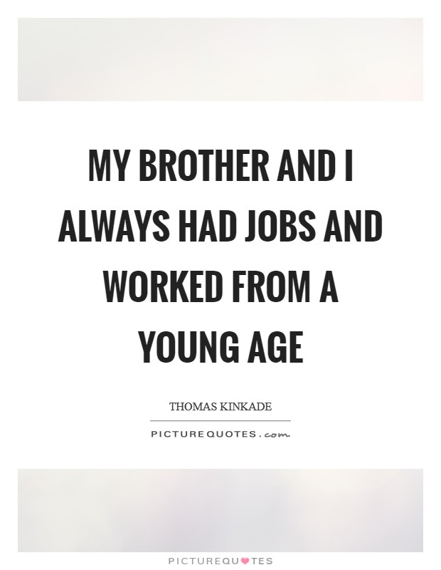 My brother and I always had jobs and worked from a young age Picture Quote #1