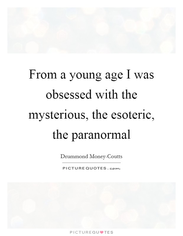 From a young age I was obsessed with the mysterious, the esoteric, the paranormal Picture Quote #1