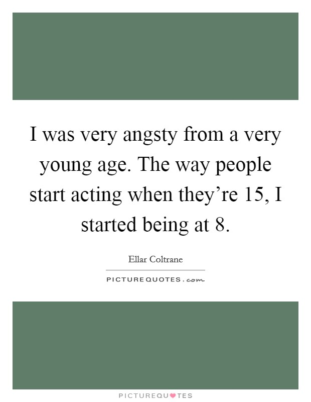 I was very angsty from a very young age. The way people start acting when they're 15, I started being at 8 Picture Quote #1
