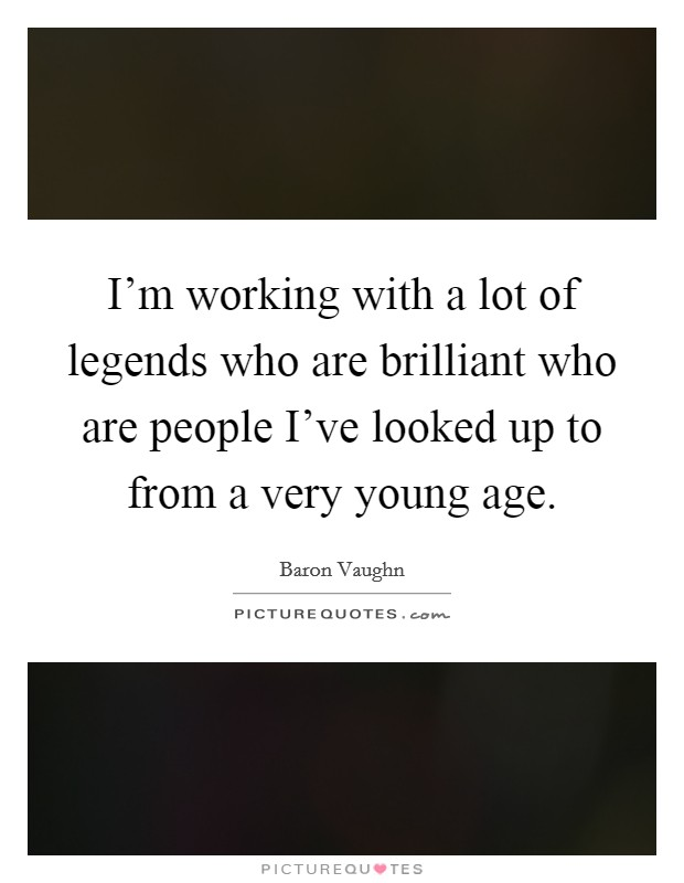 I'm working with a lot of legends who are brilliant who are people I've looked up to from a very young age Picture Quote #1