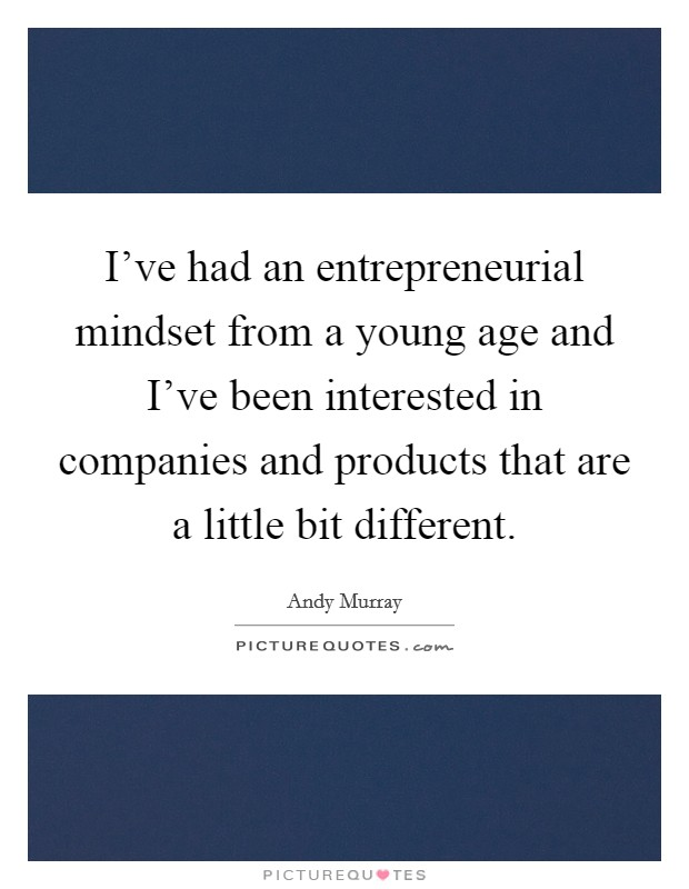 I've had an entrepreneurial mindset from a young age and I've been interested in companies and products that are a little bit different Picture Quote #1
