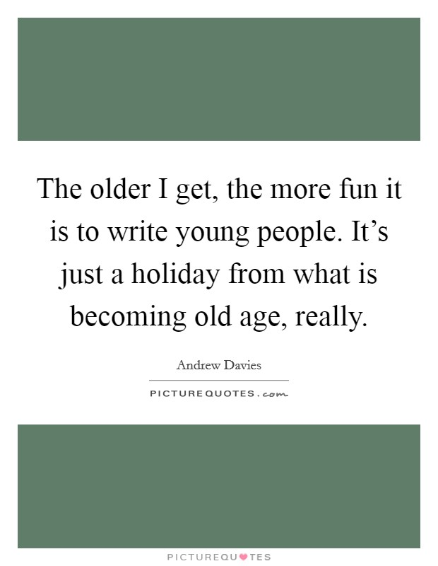 The older I get, the more fun it is to write young people. It's just a holiday from what is becoming old age, really Picture Quote #1