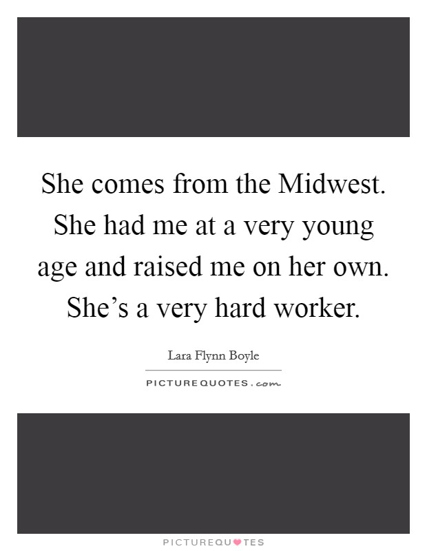 She comes from the Midwest. She had me at a very young age and raised me on her own. She's a very hard worker Picture Quote #1