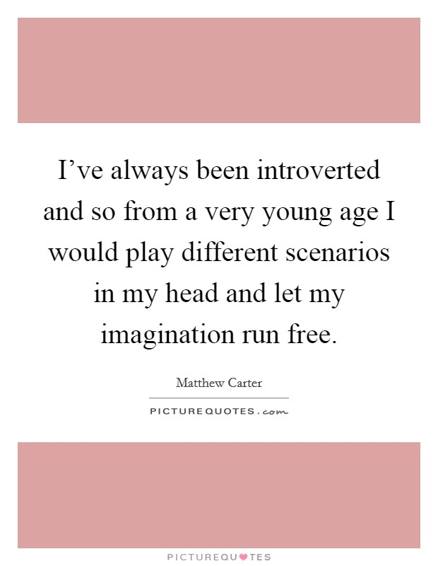 I've always been introverted and so from a very young age I would play different scenarios in my head and let my imagination run free Picture Quote #1