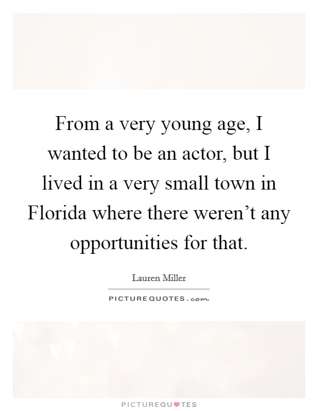 From a very young age, I wanted to be an actor, but I lived in a very small town in Florida where there weren't any opportunities for that Picture Quote #1