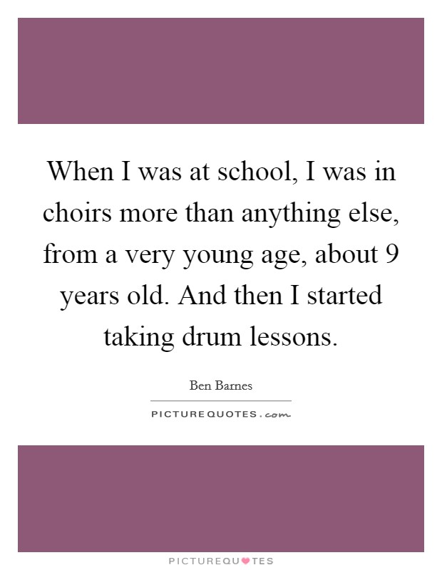 When I was at school, I was in choirs more than anything else, from a very young age, about 9 years old. And then I started taking drum lessons Picture Quote #1