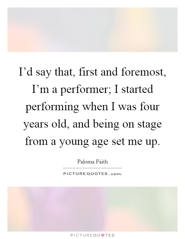 I'd say that, first and foremost, I'm a performer; I started performing when I was four years old, and being on stage from a young age set me up Picture Quote #1