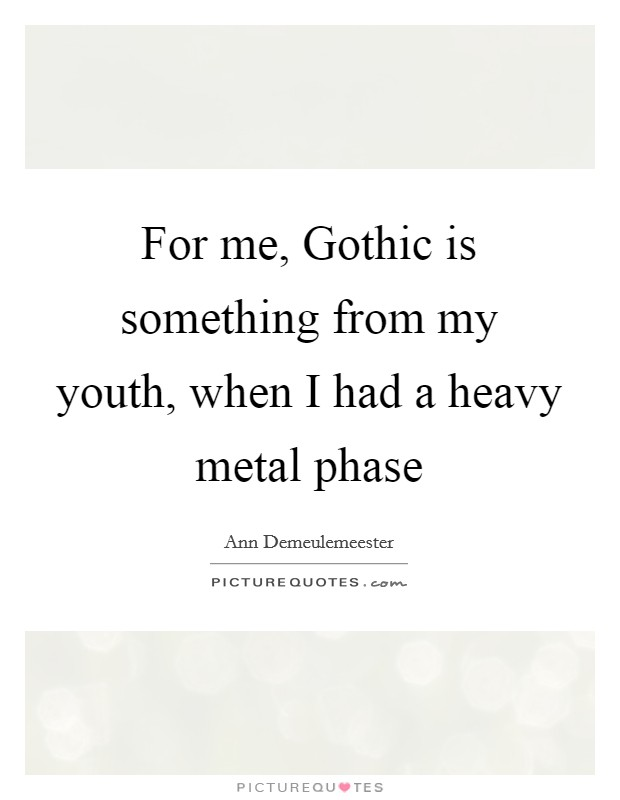 For me, Gothic is something from my youth, when I had a heavy metal phase Picture Quote #1