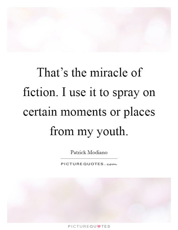 That's the miracle of fiction. I use it to spray on certain moments or places from my youth Picture Quote #1