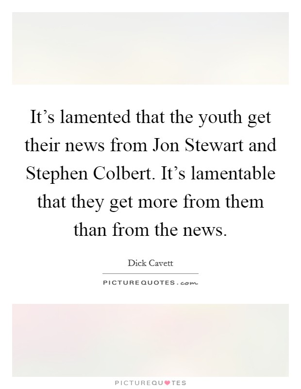 It's lamented that the youth get their news from Jon Stewart and Stephen Colbert. It's lamentable that they get more from them than from the news Picture Quote #1