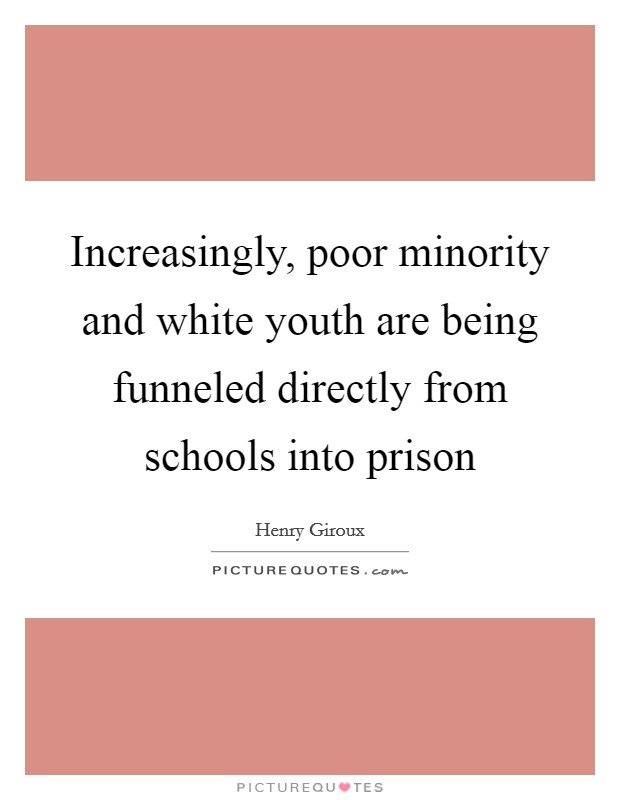 Increasingly, poor minority and white youth are being funneled directly from schools into prison Picture Quote #1