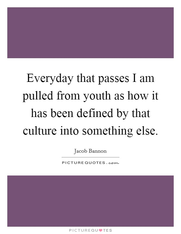 Everyday that passes I am pulled from youth as how it has been defined by that culture into something else Picture Quote #1