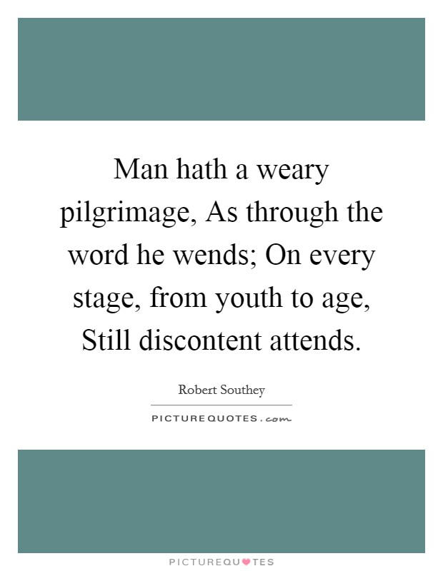 Man hath a weary pilgrimage, As through the word he wends; On every stage, from youth to age, Still discontent attends Picture Quote #1