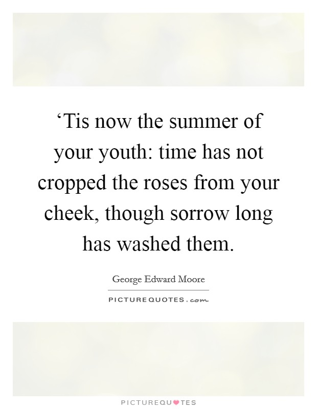 'Tis now the summer of your youth: time has not cropped the roses from your cheek, though sorrow long has washed them Picture Quote #1