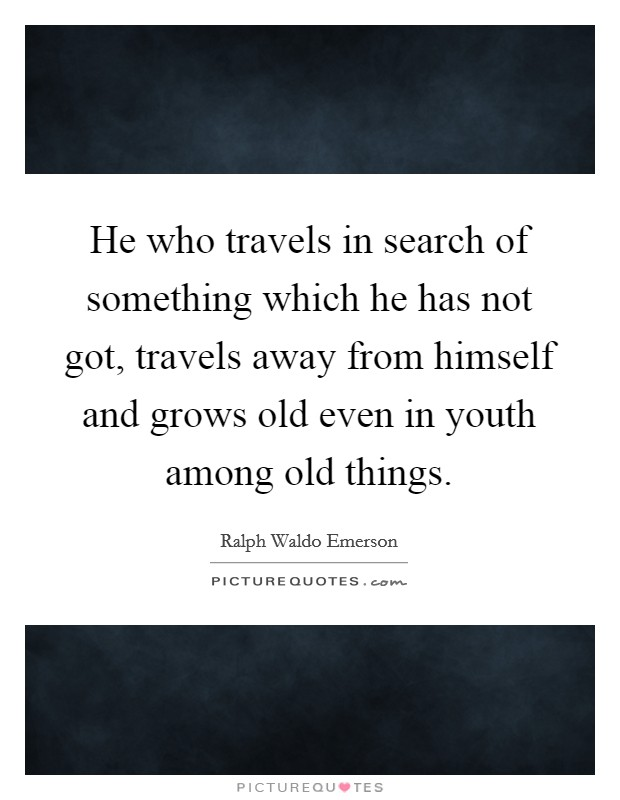 He who travels in search of something which he has not got, travels away from himself and grows old even in youth among old things Picture Quote #1