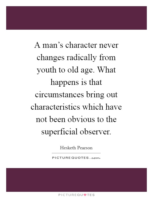 A man's character never changes radically from youth to old age. What happens is that circumstances bring out characteristics which have not been obvious to the superficial observer Picture Quote #1