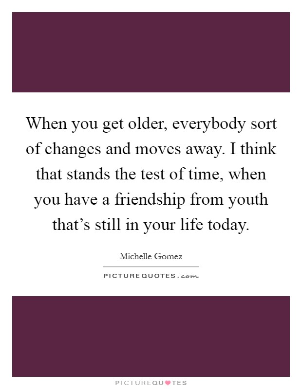 When you get older, everybody sort of changes and moves away. I think that stands the test of time, when you have a friendship from youth that's still in your life today Picture Quote #1