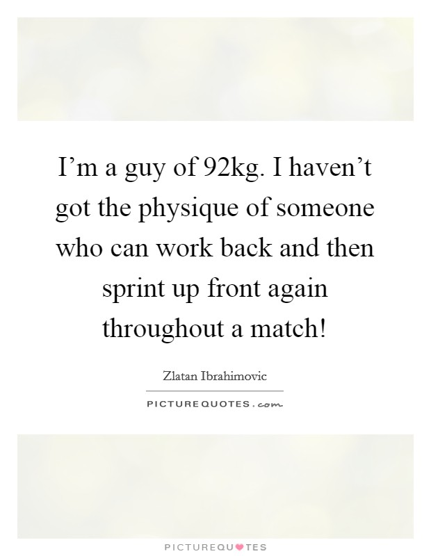 I'm a guy of 92kg. I haven't got the physique of someone who can work back and then sprint up front again throughout a match! Picture Quote #1