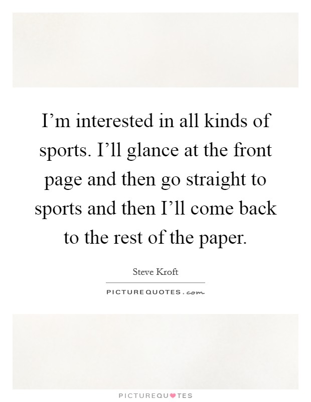 I'm interested in all kinds of sports. I'll glance at the front page and then go straight to sports and then I'll come back to the rest of the paper Picture Quote #1