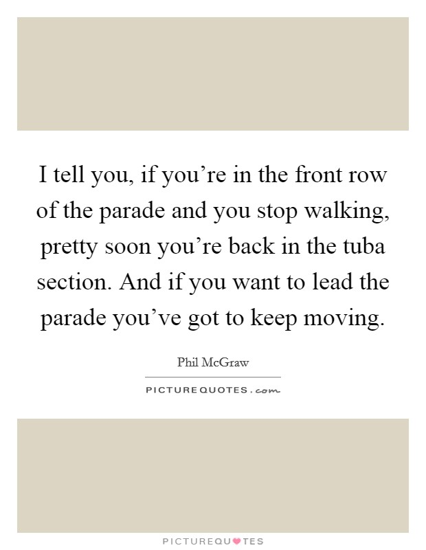 I tell you, if you're in the front row of the parade and you stop walking, pretty soon you're back in the tuba section. And if you want to lead the parade you've got to keep moving Picture Quote #1