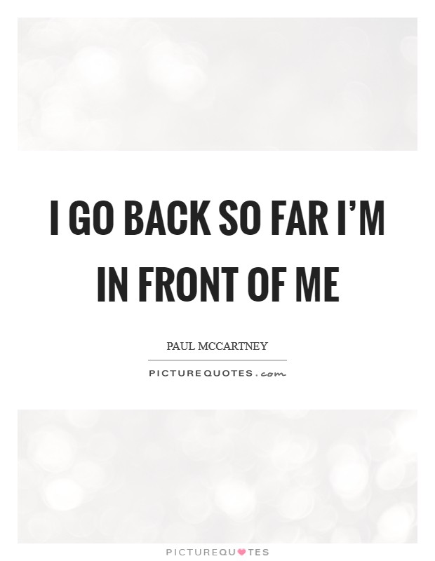 I go back so far I'm in front of me Picture Quote #1