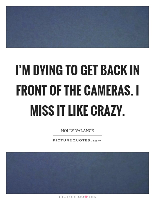 I'm dying to get back in front of the cameras. I miss it like crazy Picture Quote #1