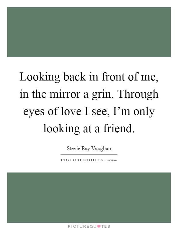 Looking back in front of me, in the mirror a grin. Through eyes of love I see, I'm only looking at a friend Picture Quote #1