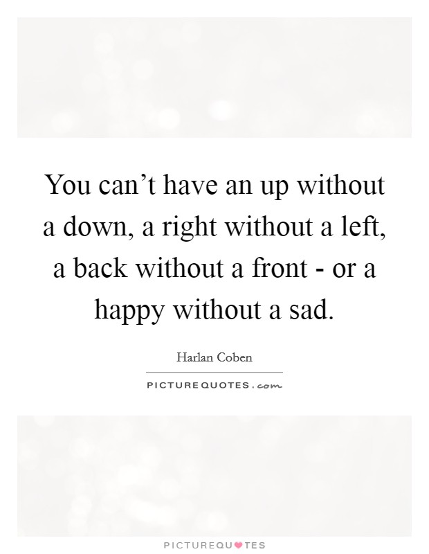 You can't have an up without a down, a right without a left, a back without a front - or a happy without a sad Picture Quote #1
