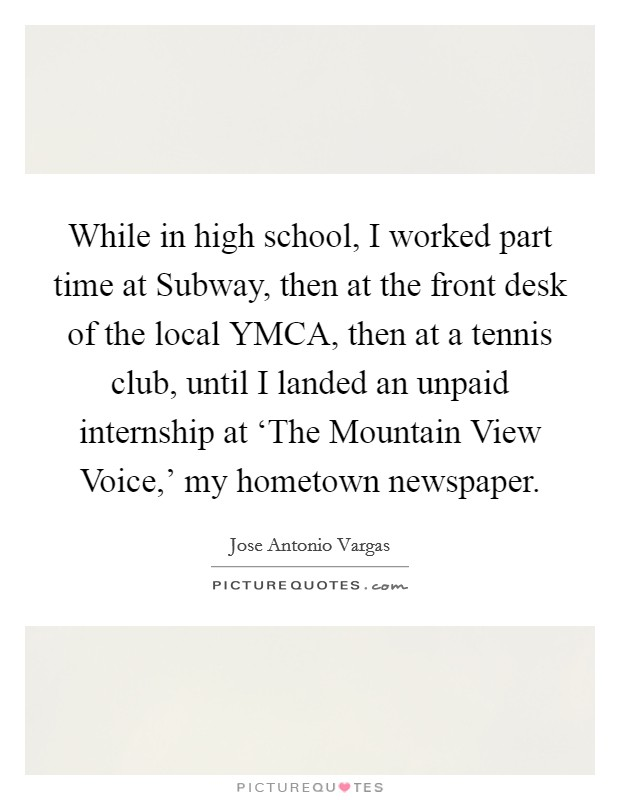 While in high school, I worked part time at Subway, then at the front desk of the local YMCA, then at a tennis club, until I landed an unpaid internship at 'The Mountain View Voice,' my hometown newspaper Picture Quote #1