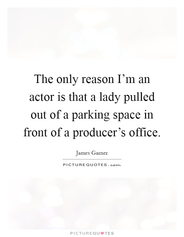 The only reason I'm an actor is that a lady pulled out of a parking space in front of a producer's office. Picture Quote #1