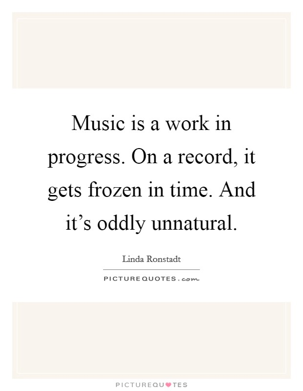 Music is a work in progress. On a record, it gets frozen in time. And it's oddly unnatural Picture Quote #1