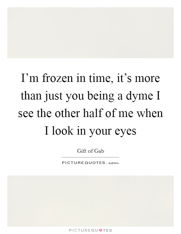 I'm frozen in time, it's more than just you being a dyme I see the other half of me when I look in your eyes Picture Quote #1
