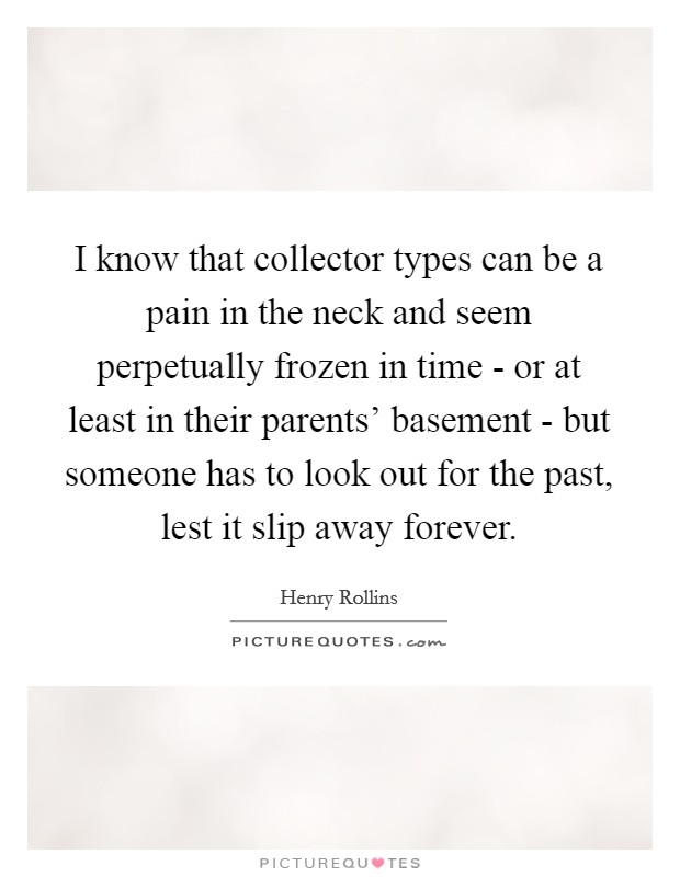 I know that collector types can be a pain in the neck and seem perpetually frozen in time - or at least in their parents' basement - but someone has to look out for the past, lest it slip away forever Picture Quote #1
