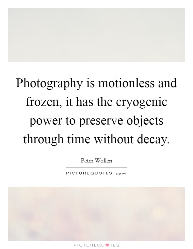 Photography is motionless and frozen, it has the cryogenic power to preserve objects through time without decay Picture Quote #1