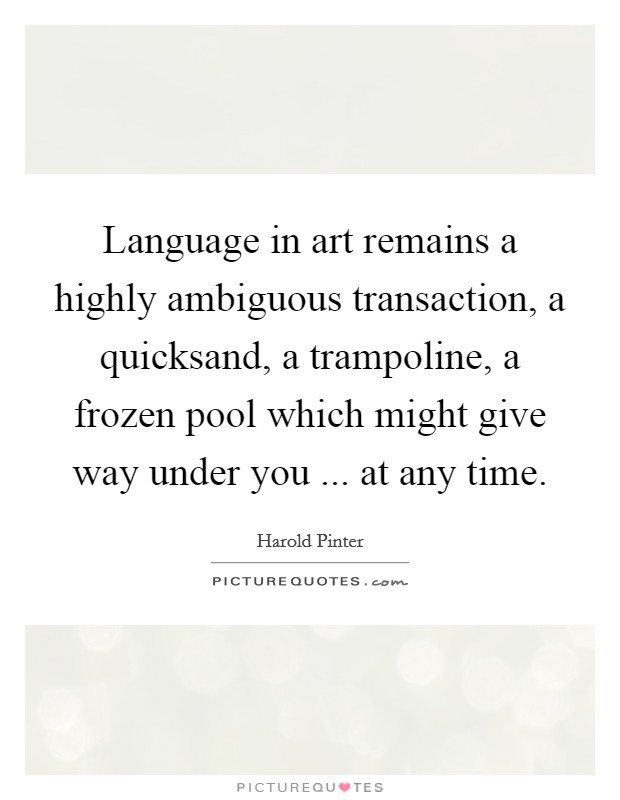 Language in art remains a highly ambiguous transaction, a quicksand, a trampoline, a frozen pool which might give way under you ... at any time Picture Quote #1