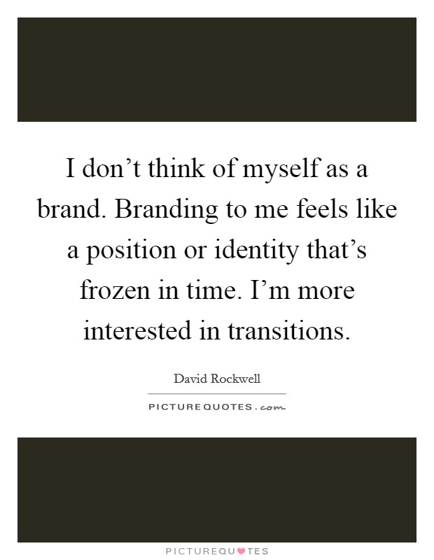 I don't think of myself as a brand. Branding to me feels like a position or identity that's frozen in time. I'm more interested in transitions. Picture Quote #1
