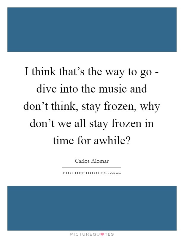 I think that's the way to go - dive into the music and don't think, stay frozen, why don't we all stay frozen in time for awhile? Picture Quote #1