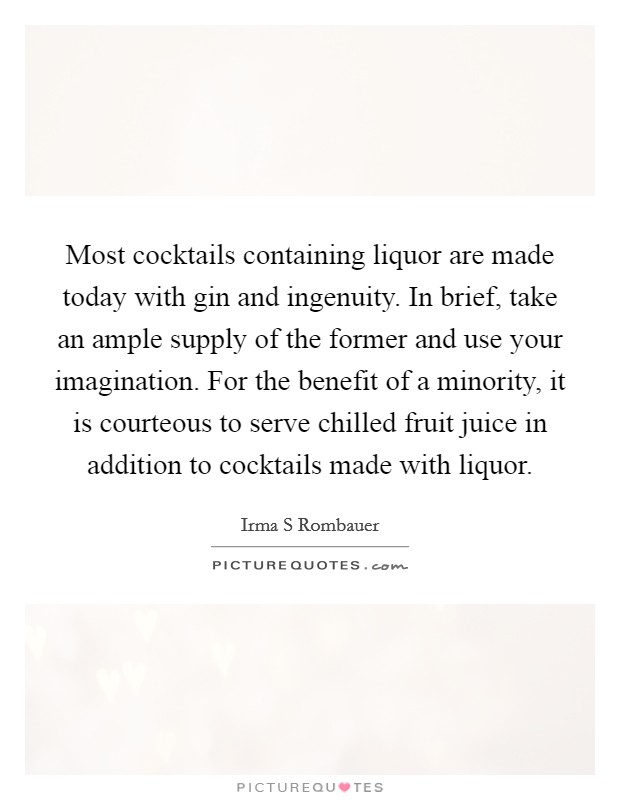 Most cocktails containing liquor are made today with gin and ingenuity. In brief, take an ample supply of the former and use your imagination. For the benefit of a minority, it is courteous to serve chilled fruit juice in addition to cocktails made with liquor Picture Quote #1