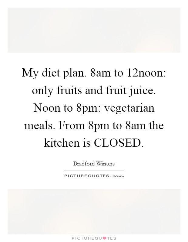 My diet plan. 8am to 12noon: only fruits and fruit juice. Noon to 8pm: vegetarian meals. From 8pm to 8am the kitchen is CLOSED Picture Quote #1