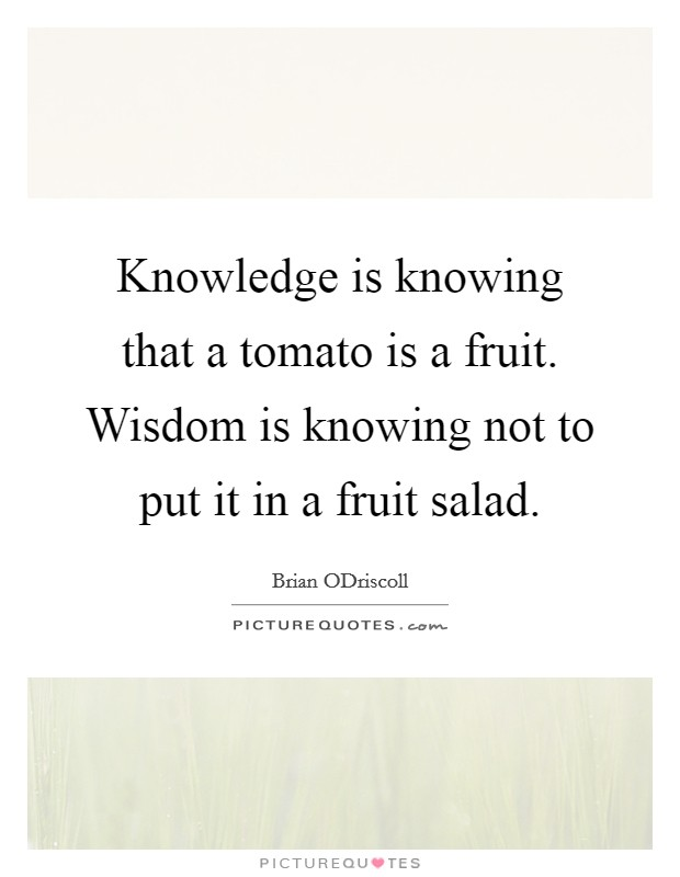 Knowledge is knowing that a tomato is a fruit. Wisdom is knowing not to put it in a fruit salad Picture Quote #1
