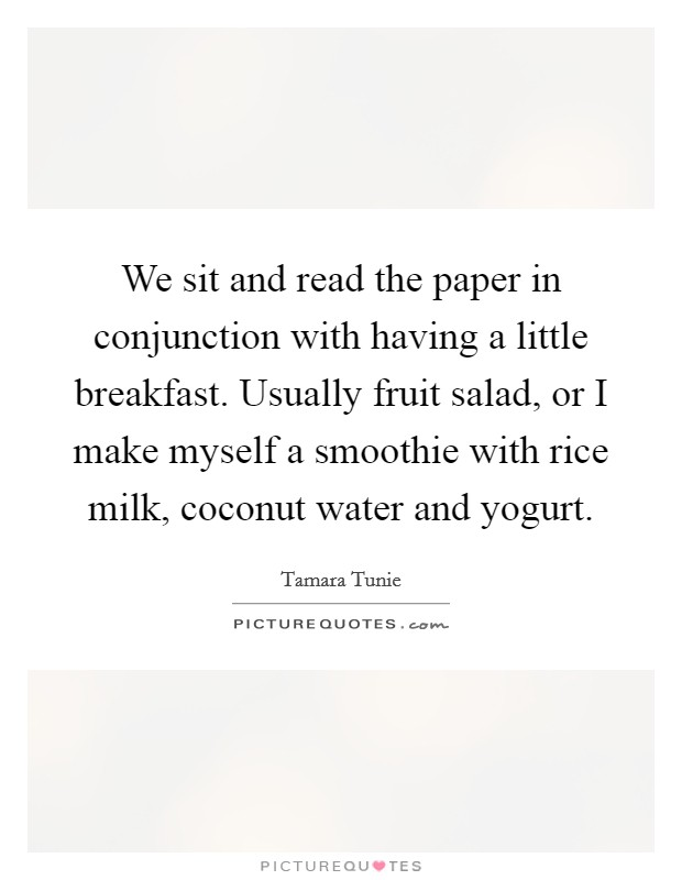We sit and read the paper in conjunction with having a little breakfast. Usually fruit salad, or I make myself a smoothie with rice milk, coconut water and yogurt Picture Quote #1
