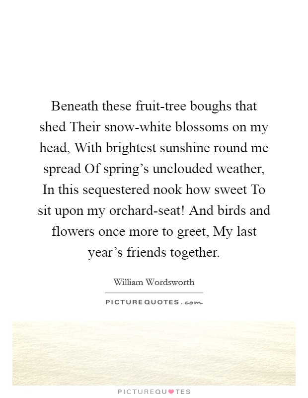 Beneath these fruit-tree boughs that shed Their snow-white blossoms on my head, With brightest sunshine round me spread Of spring's unclouded weather, In this sequestered nook how sweet To sit upon my orchard-seat! And birds and flowers once more to greet, My last year's friends together Picture Quote #1