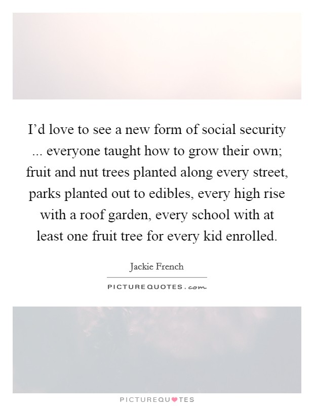 I'd love to see a new form of social security ... everyone taught how to grow their own; fruit and nut trees planted along every street, parks planted out to edibles, every high rise with a roof garden, every school with at least one fruit tree for every kid enrolled Picture Quote #1