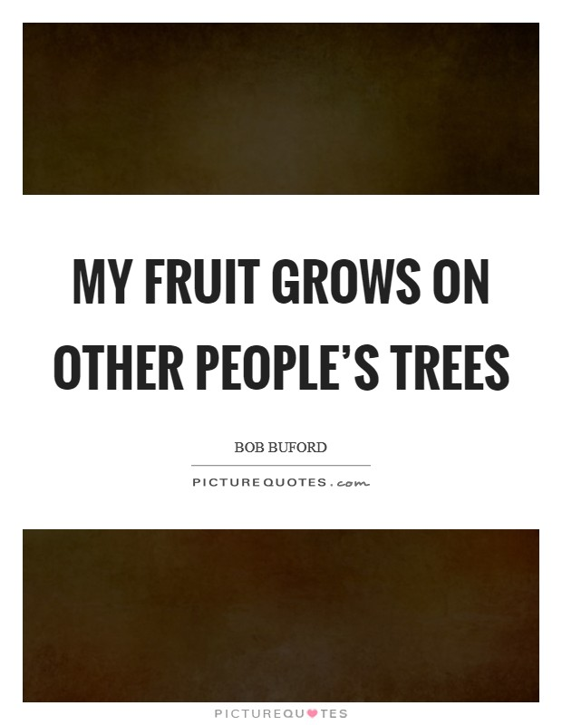 My fruit grows on other people's trees Picture Quote #1
