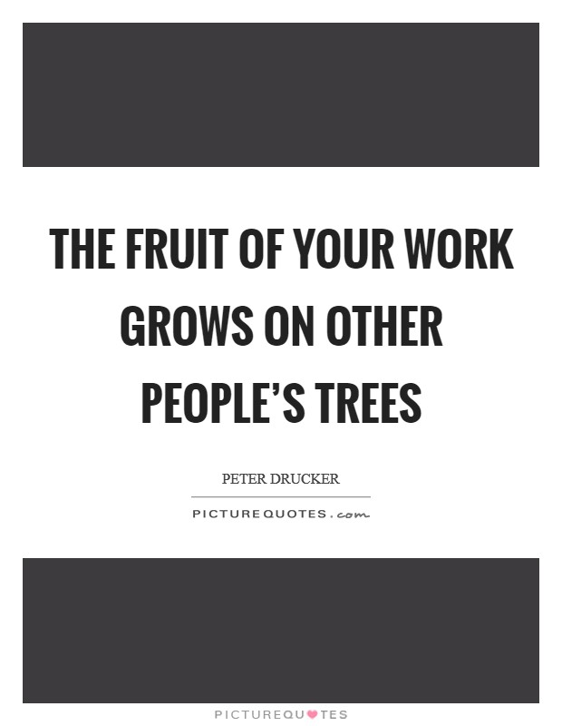 The fruit of your work grows on other people's trees Picture Quote #1