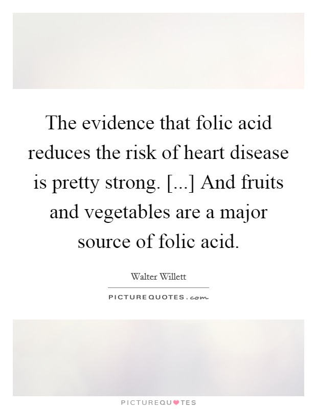 The evidence that folic acid reduces the risk of heart disease is pretty strong. [...] And fruits and vegetables are a major source of folic acid Picture Quote #1