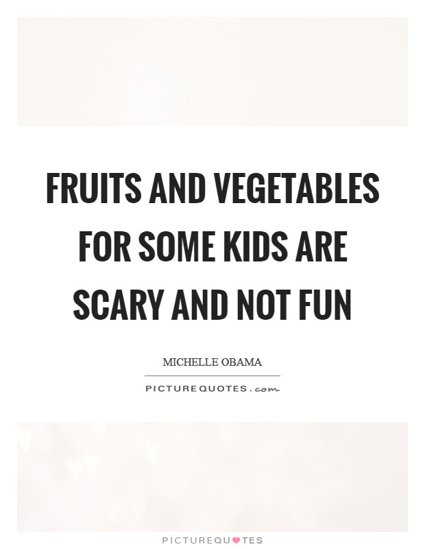 Fruits and vegetables for some kids are scary and not fun Picture Quote #1