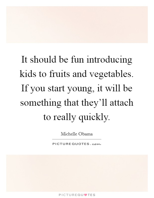It should be fun introducing kids to fruits and vegetables. If you start young, it will be something that they'll attach to really quickly Picture Quote #1