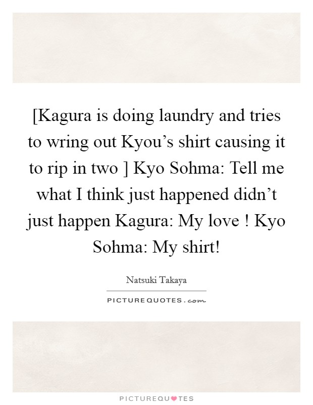 [Kagura is doing laundry and tries to wring out Kyou's shirt causing it to rip in two ] Kyo Sohma: Tell me what I think just happened didn't just happen Kagura: My love ! Kyo Sohma: My shirt! Picture Quote #1